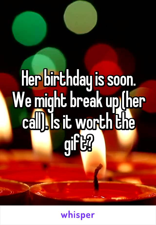 Her birthday is soon. We might break up (her call). Is it worth the gift?