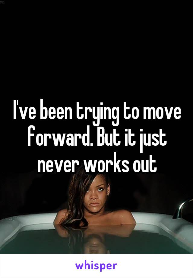 I've been trying to move forward. But it just never works out