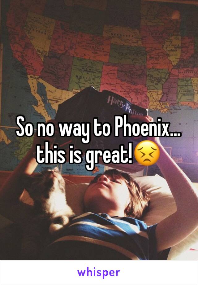 So no way to Phoenix... this is great!😣