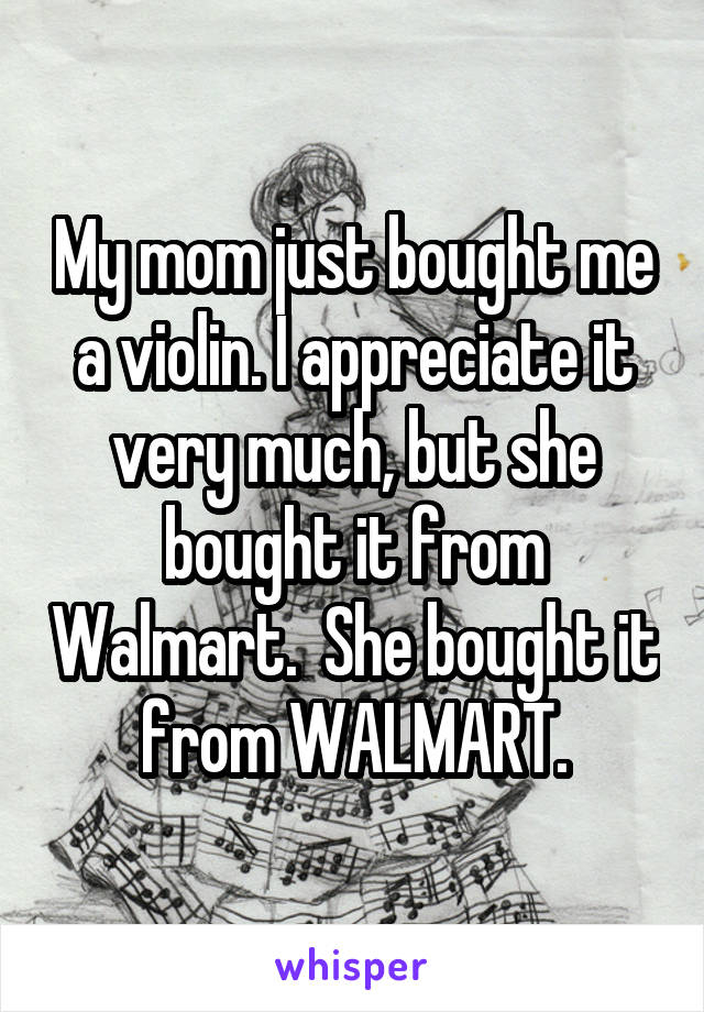 My mom just bought me a violin. I appreciate it very much, but she bought it from Walmart.  She bought it from WALMART.