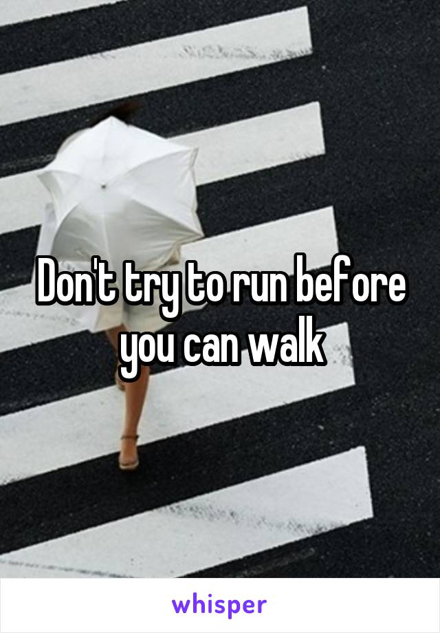 Don't try to run before you can walk