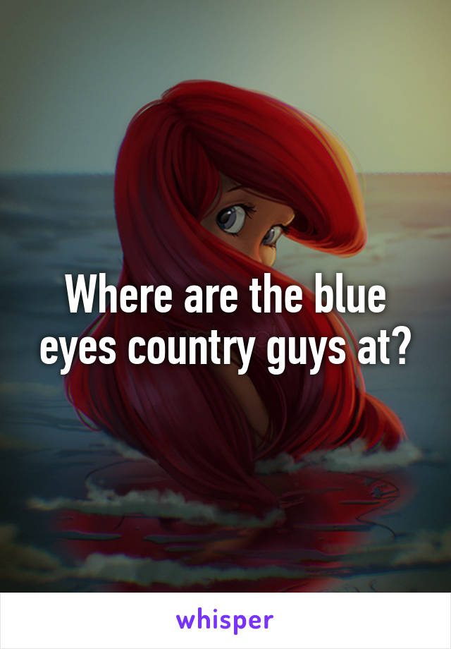 Where are the blue eyes country guys at?