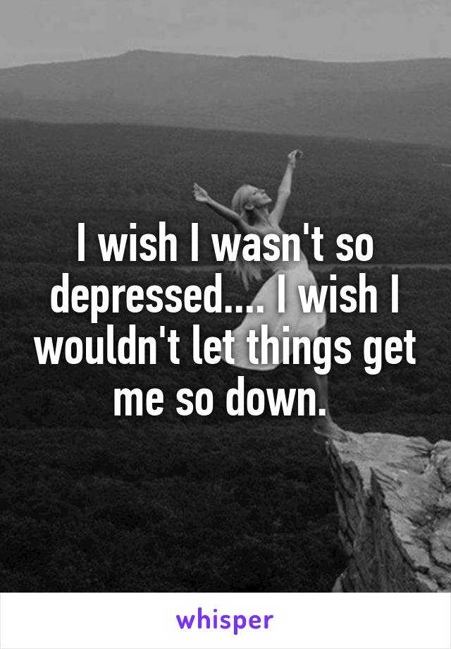 I wish I wasn't so depressed.... I wish I wouldn't let things get me so down.