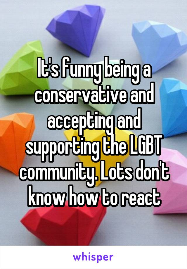 It's funny being a conservative and accepting and supporting the LGBT community. Lots don't know how to react