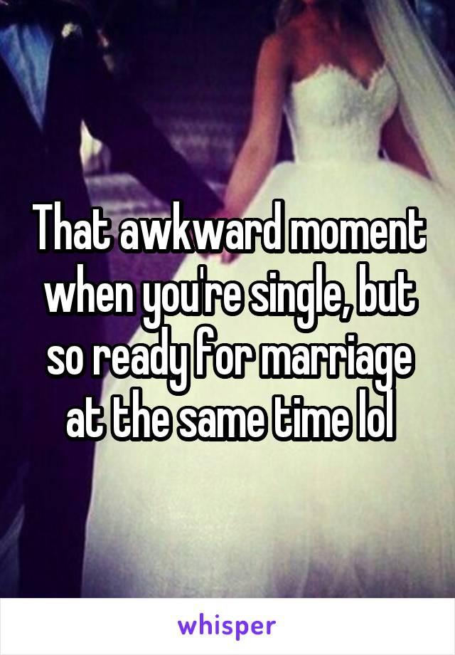 That awkward moment when you're single, but so ready for marriage at the same time lol