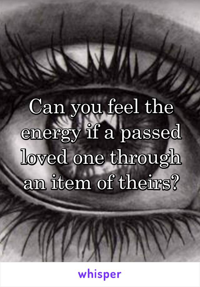 Can you feel the energy if a passed loved one through an item of theirs?