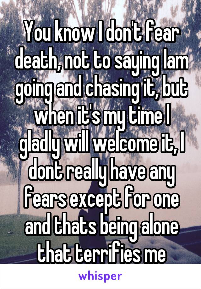 You know I don't fear death, not to saying Iam going and chasing it, but when it's my time I gladly will welcome it, I dont really have any fears except for one and thats being alone that terrifies me