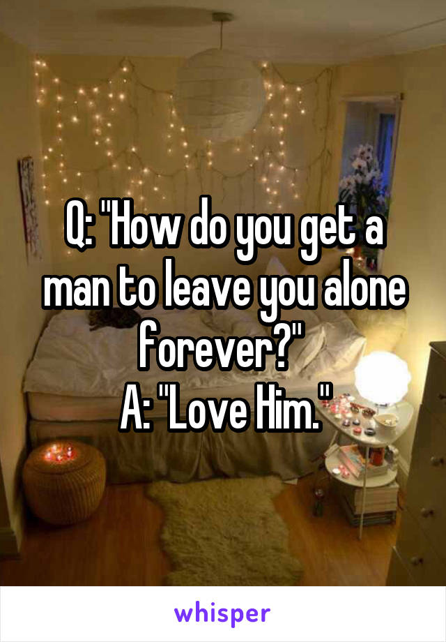 """Q: """"How do you get a man to leave you alone forever?""""  A: """"Love Him."""""""