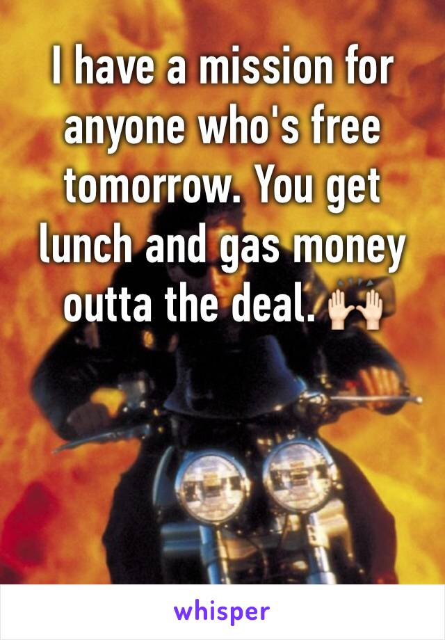 I have a mission for anyone who's free tomorrow. You get lunch and gas money outta the deal. 🙌🏻