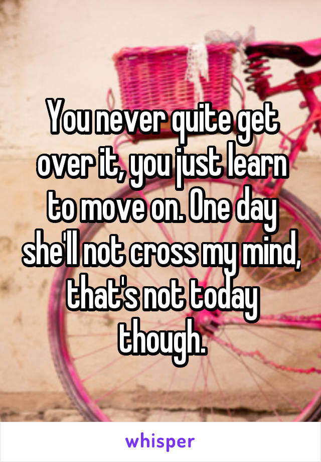 You never quite get over it, you just learn to move on. One day she'll not cross my mind, that's not today though.