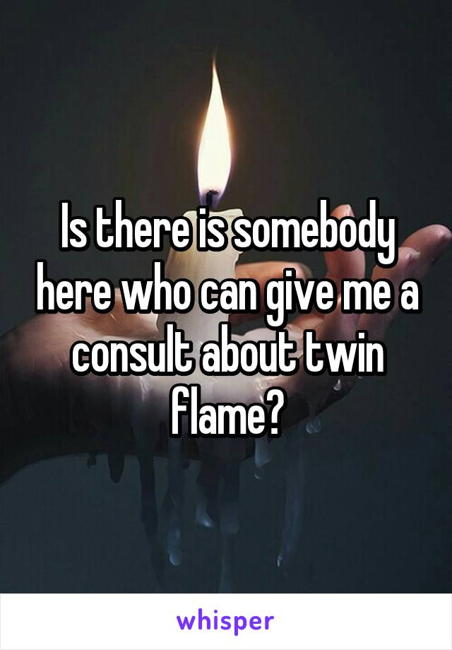 Is there is somebody here who can give me a consult about twin flame?