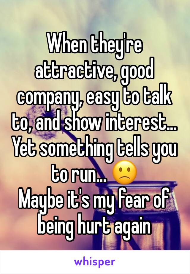 When they're attractive, good company, easy to talk to, and show interest... Yet something tells you to run... 🙁 Maybe it's my fear of being hurt again