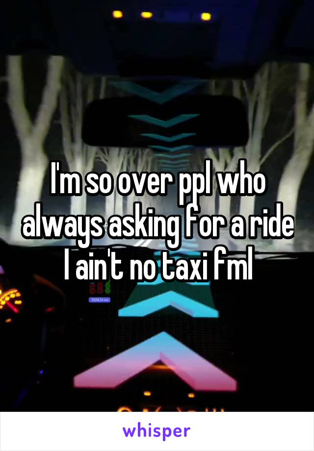 I'm so over ppl who always asking for a ride I ain't no taxi fml