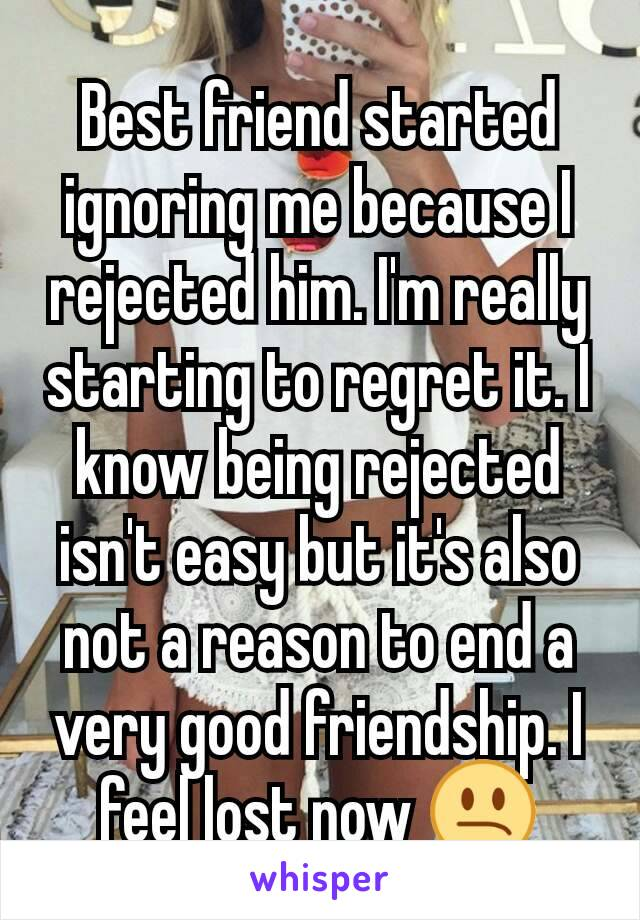 Best friend started ignoring me because I rejected him. I'm really starting to regret it. I know being rejected isn't easy but it's also not a reason to end a very good friendship. I feel lost now 😕