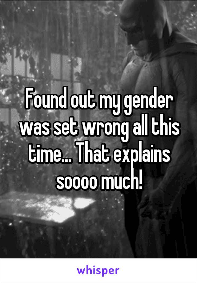 Found out my gender was set wrong all this time... That explains soooo much!