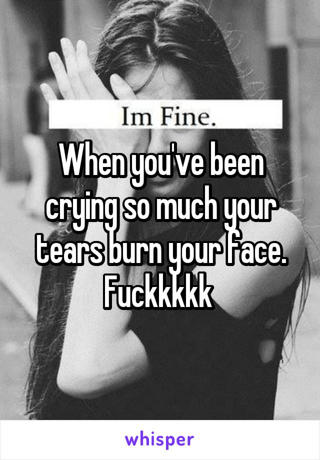 When you've been crying so much your tears burn your face. Fuckkkkk
