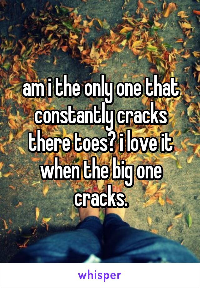 am i the only one that constantly cracks there toes? i love it when the big one cracks.