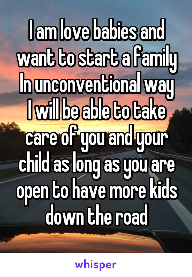 I am love babies and want to start a family In unconventional way I will be able to take care of you and your child as long as you are open to have more kids down the road