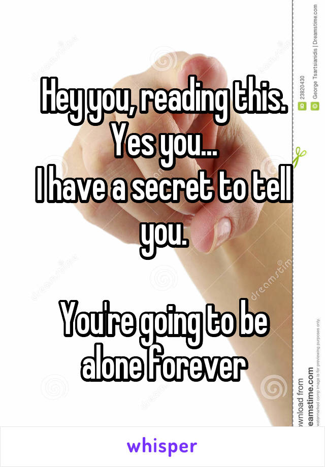 Hey you, reading this. Yes you... I have a secret to tell you.  You're going to be alone forever