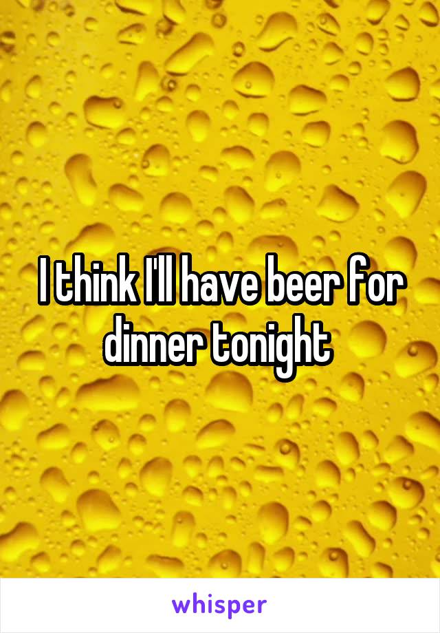 I think I'll have beer for dinner tonight