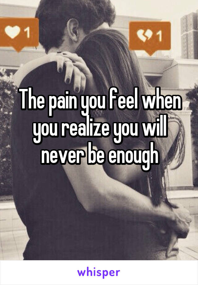 The pain you feel when you realize you will never be enough