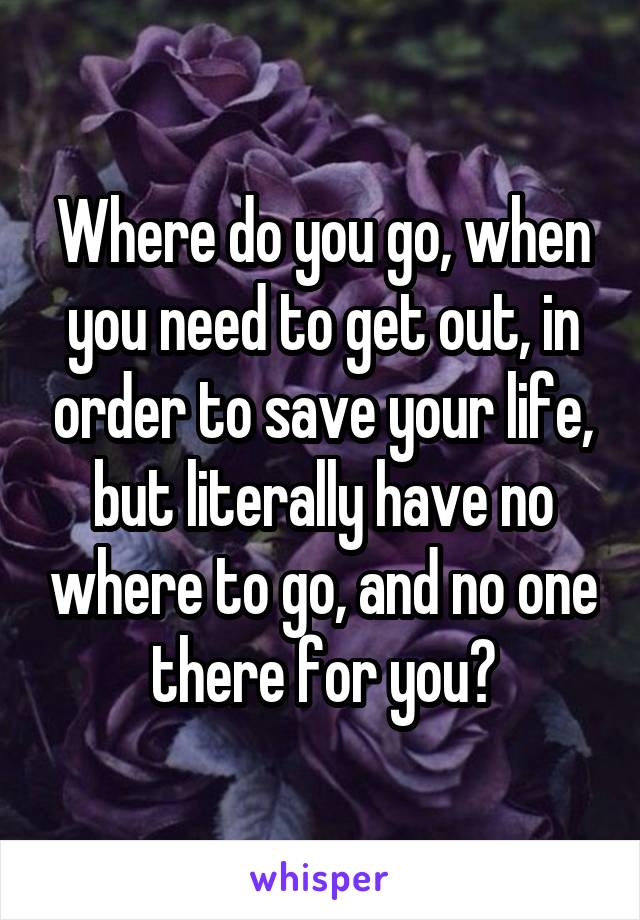 Where do you go, when you need to get out, in order to save your life, but literally have no where to go, and no one there for you?