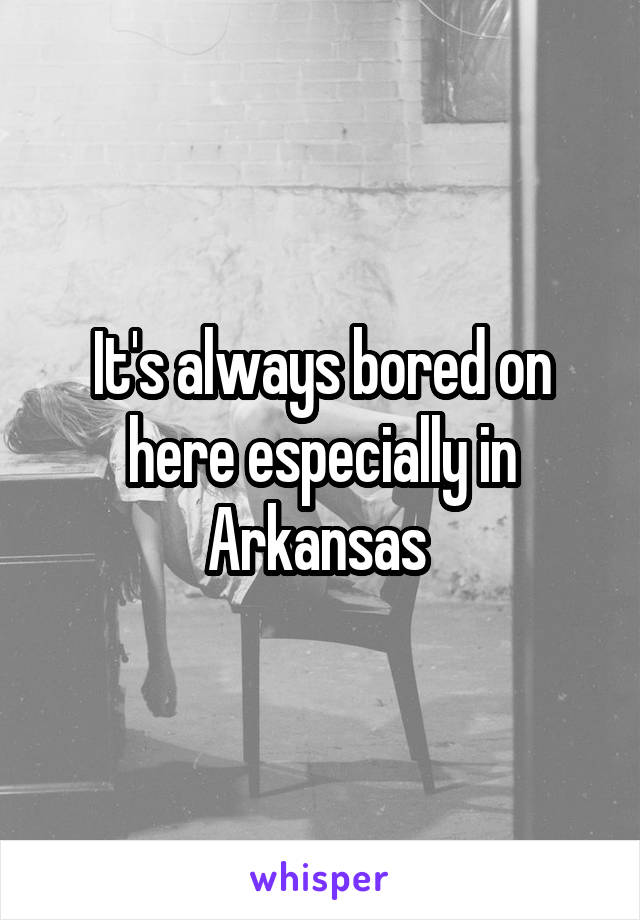 It's always bored on here especially in Arkansas