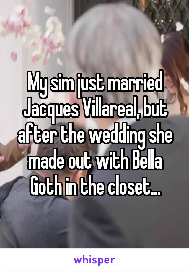 My sim just married Jacques Villareal, but after the wedding she made out with Bella Goth in the closet...