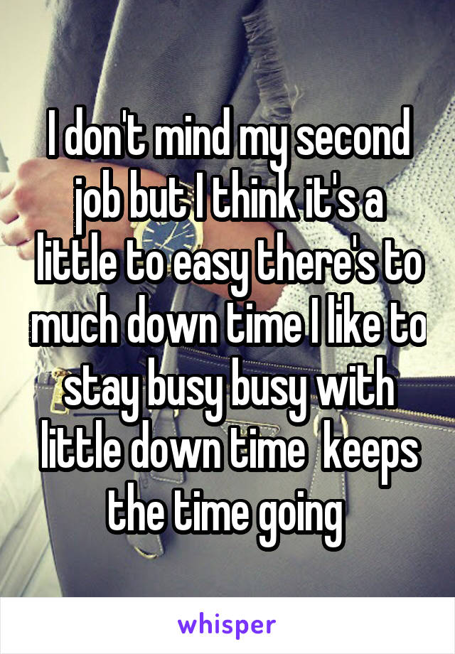 I don't mind my second job but I think it's a little to easy there's to much down time I like to stay busy busy with little down time  keeps the time going