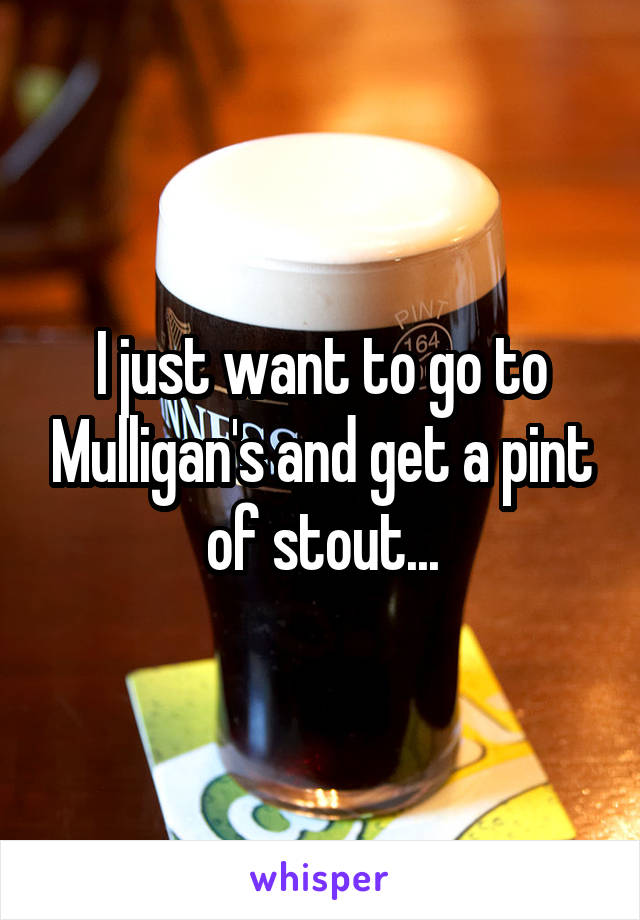 I just want to go to Mulligan's and get a pint of stout...