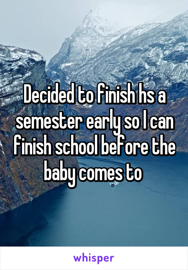 Decided to finish hs a semester early so I can finish school before the baby comes to
