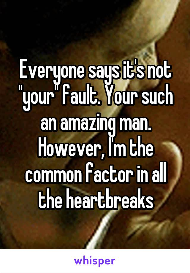 "Everyone says it's not ""your"" fault. Your such an amazing man. However, I'm the common factor in all the heartbreaks"
