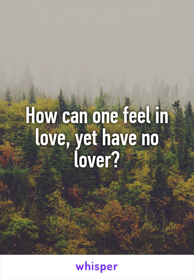 How can one feel in love, yet have no lover?