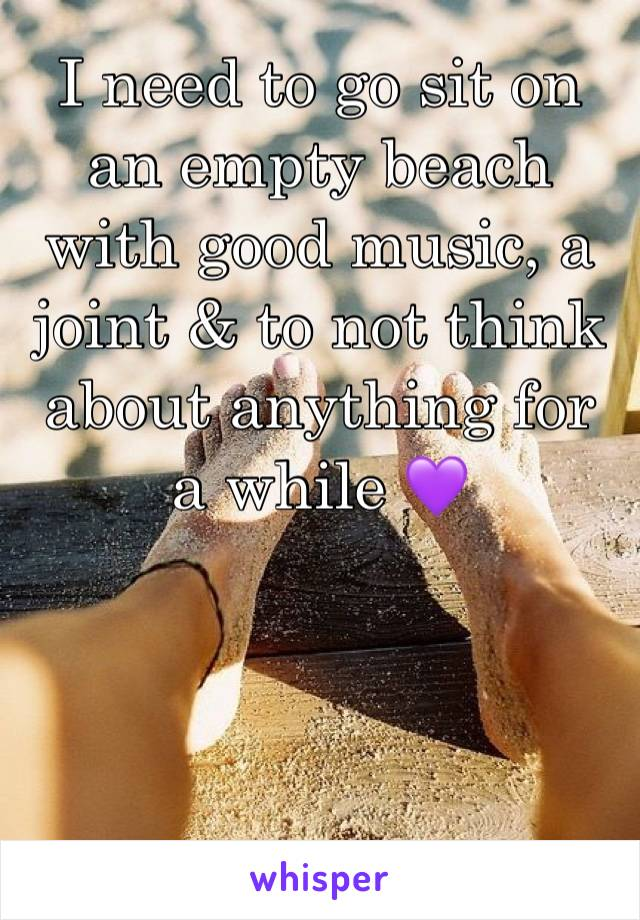 I need to go sit on an empty beach with good music, a joint & to not think about anything for a while 💜