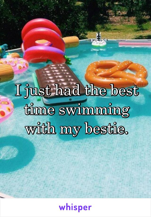 I just had the best time swimming with my bestie.