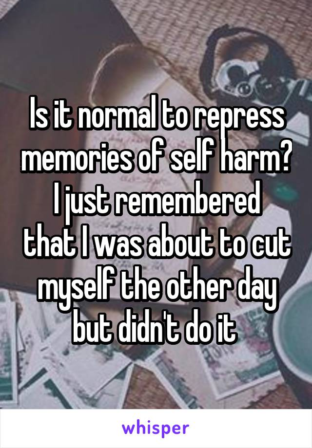 Is it normal to repress memories of self harm? I just remembered that I was about to cut myself the other day but didn't do it