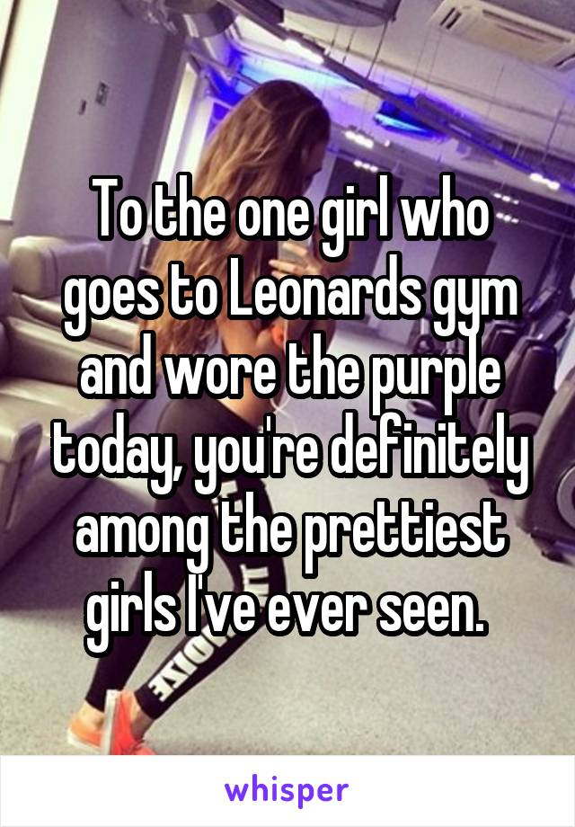 To the one girl who goes to Leonards gym and wore the purple today, you're definitely among the prettiest girls I've ever seen.
