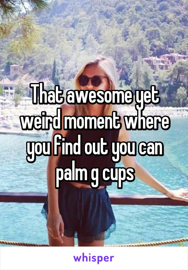 That awesome yet weird moment where you find out you can palm g cups