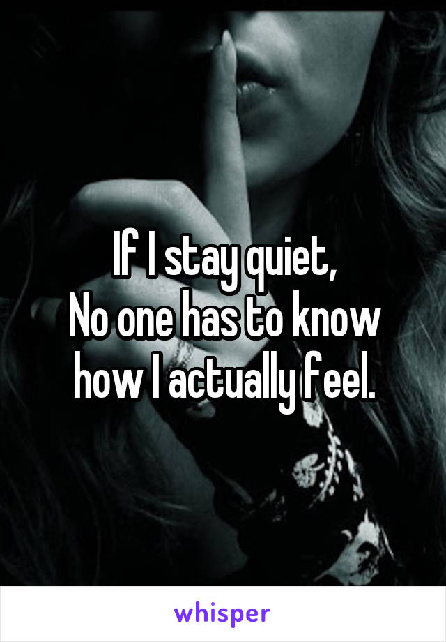 If I stay quiet, No one has to know how I actually feel.