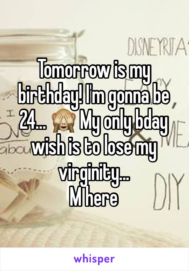 Tomorrow is my birthday! I'm gonna be 24... 🙈 My only bday wish is to lose my virginity... M here