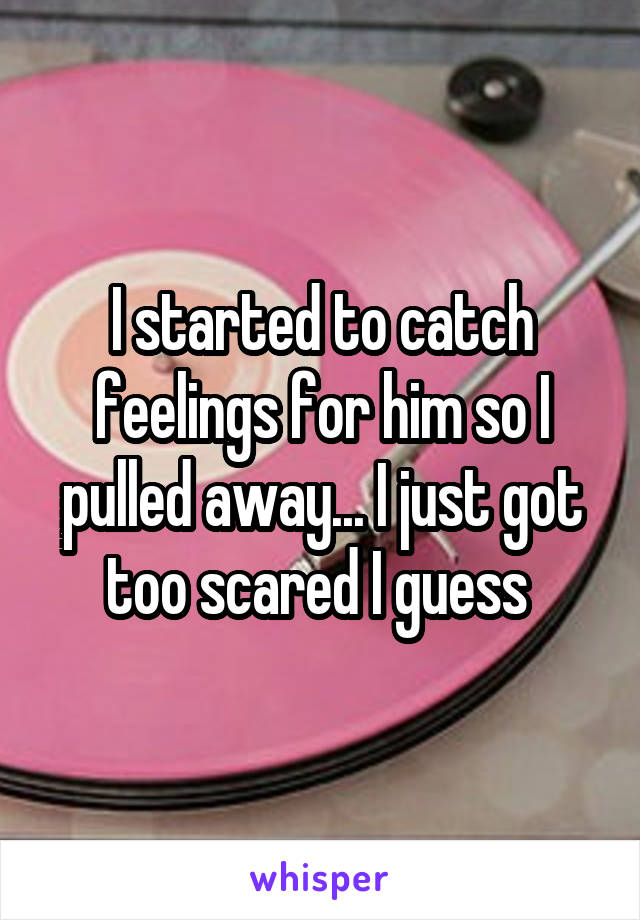 I started to catch feelings for him so I pulled away... I just got too scared I guess