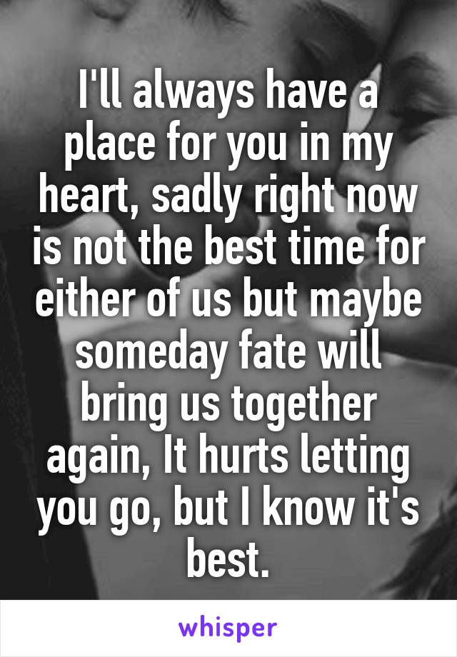 I'll always have a place for you in my heart, sadly right now is not the best time for either of us but maybe someday fate will bring us together again, It hurts letting you go, but I know it's best.