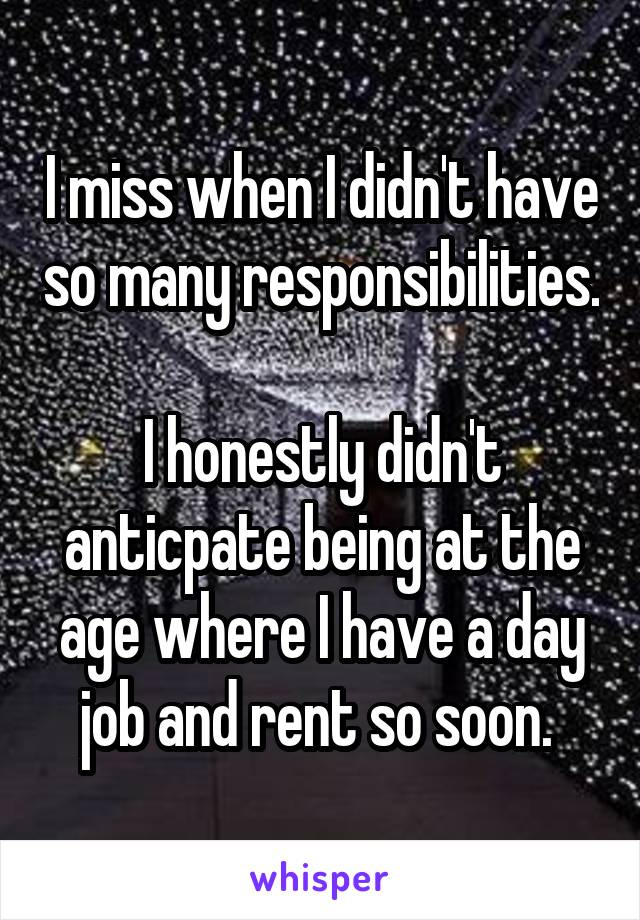 I miss when I didn't have so many responsibilities.  I honestly didn't anticpate being at the age where I have a day job and rent so soon.