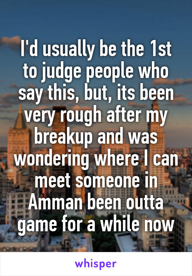 I'd usually be the 1st to judge people who say this, but, its been very rough after my breakup and was wondering where I can meet someone in Amman been outta game for a while now