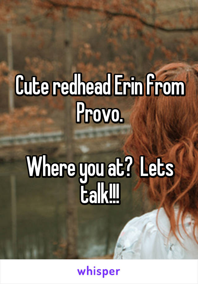 Cute redhead Erin from Provo.  Where you at?  Lets talk!!!