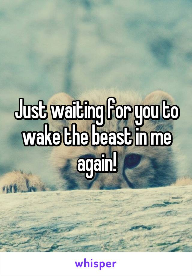 Just waiting for you to wake the beast in me again!