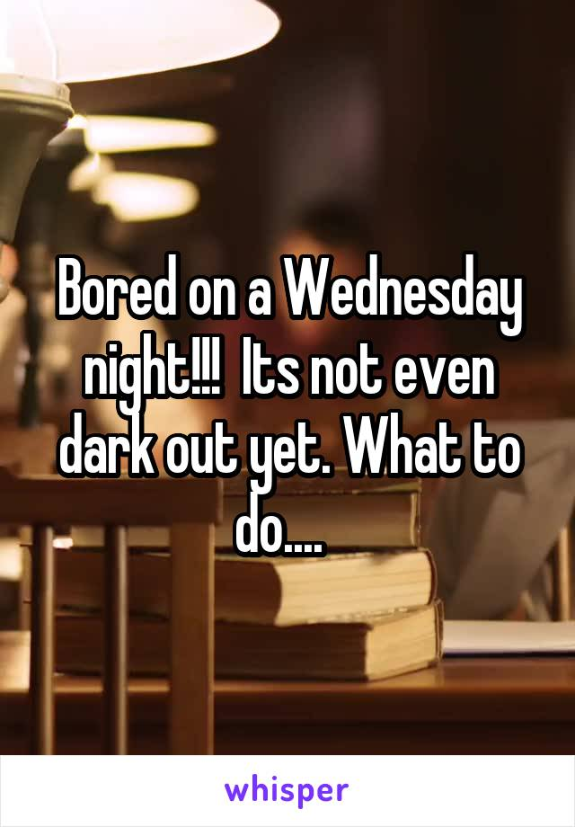 Bored on a Wednesday night!!!  Its not even dark out yet. What to do....