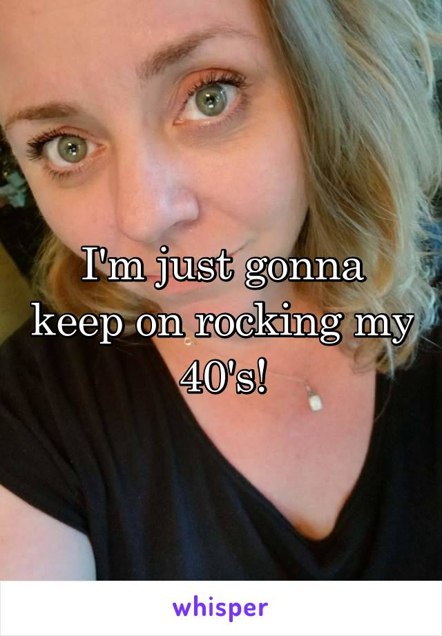 I'm just gonna keep on rocking my 40's!