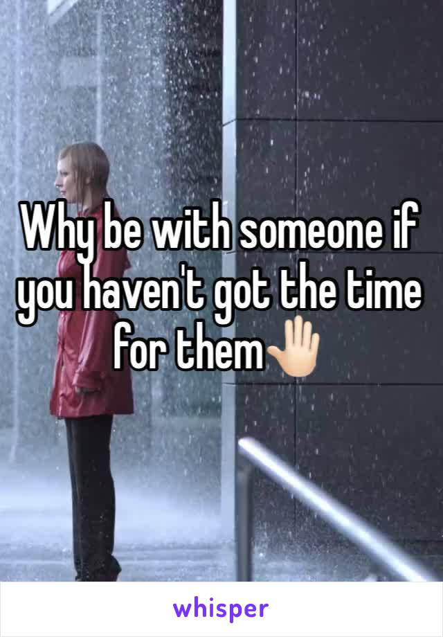 Why be with someone if you haven't got the time for them🤚🏻