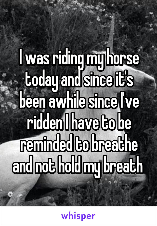 I was riding my horse today and since it's been awhile since I've ridden I have to be reminded to breathe and not hold my breath